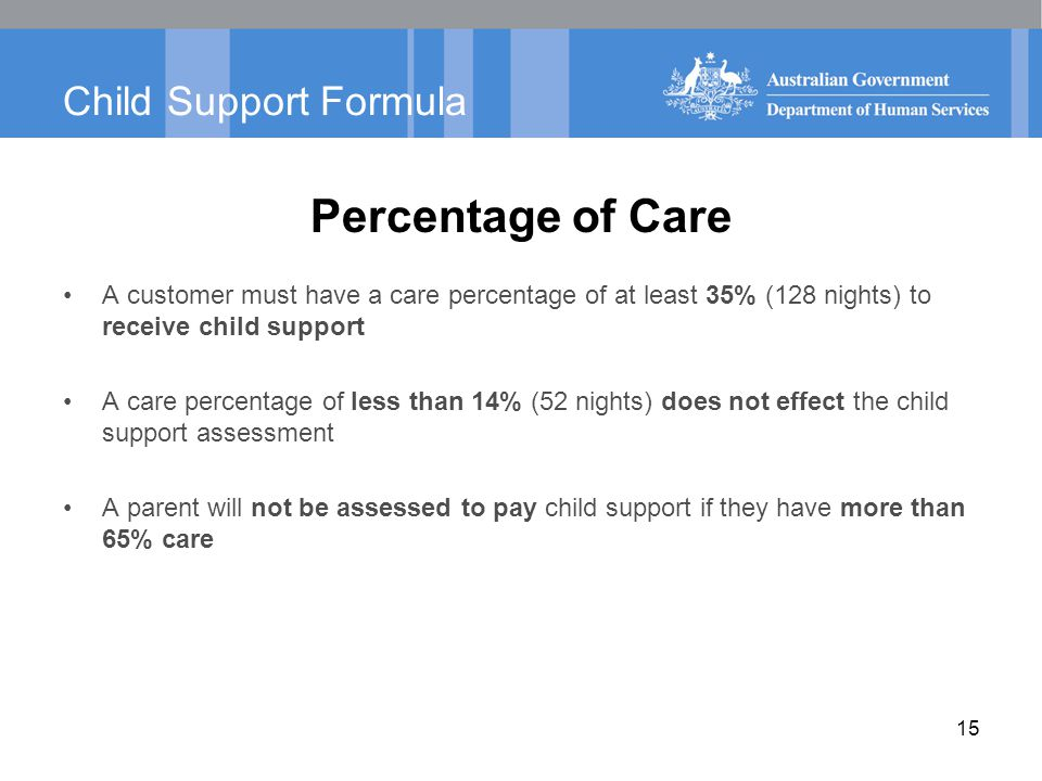 Child Support Formula Percentage of Care A customer must have a care percentage of at least 35% (128 nights) to receive child support A care percentag