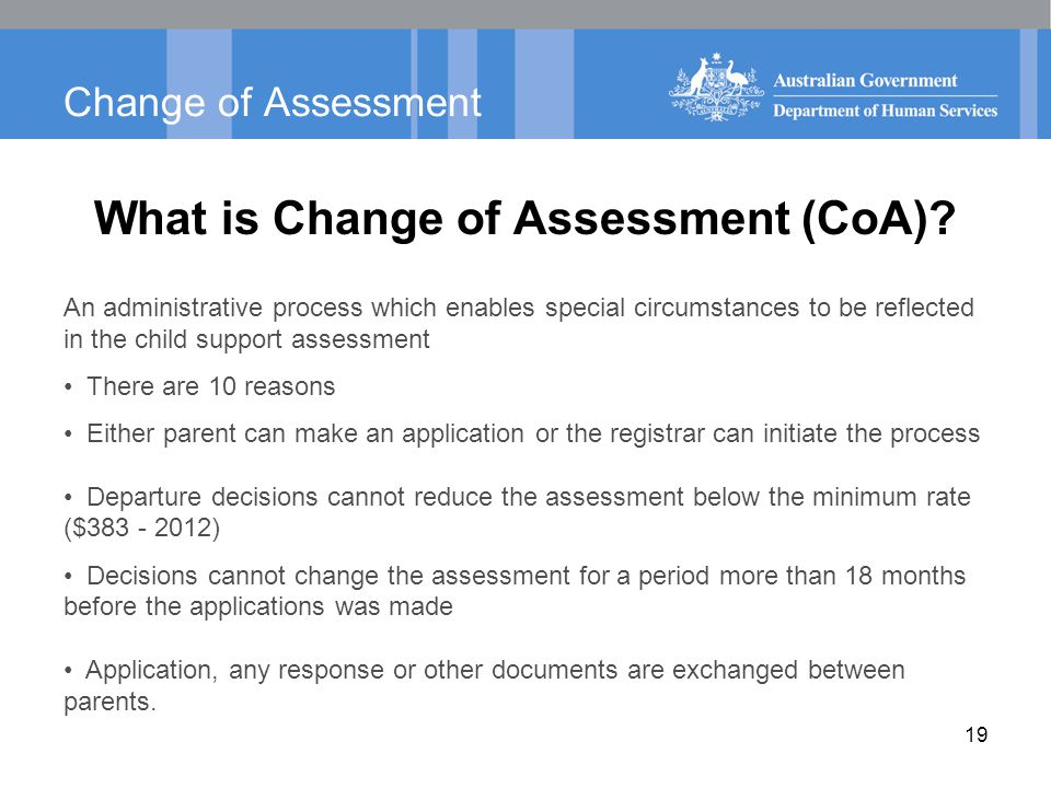 Change of Assessment What is Change of Assessment (CoA)? An administrative process which enables special circumstances to be reflected in the child su