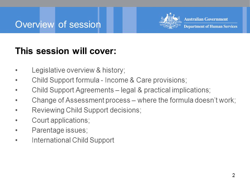 2 Overview of session This session will cover: Legislative overview & history; Child Support formula - Income & Care provisions; Child Support Agreements – legal & practical implications; Change of Assessment process – where the formula doesn't work; Reviewing Child Support decisions; Court applications; Parentage issues; International Child Support