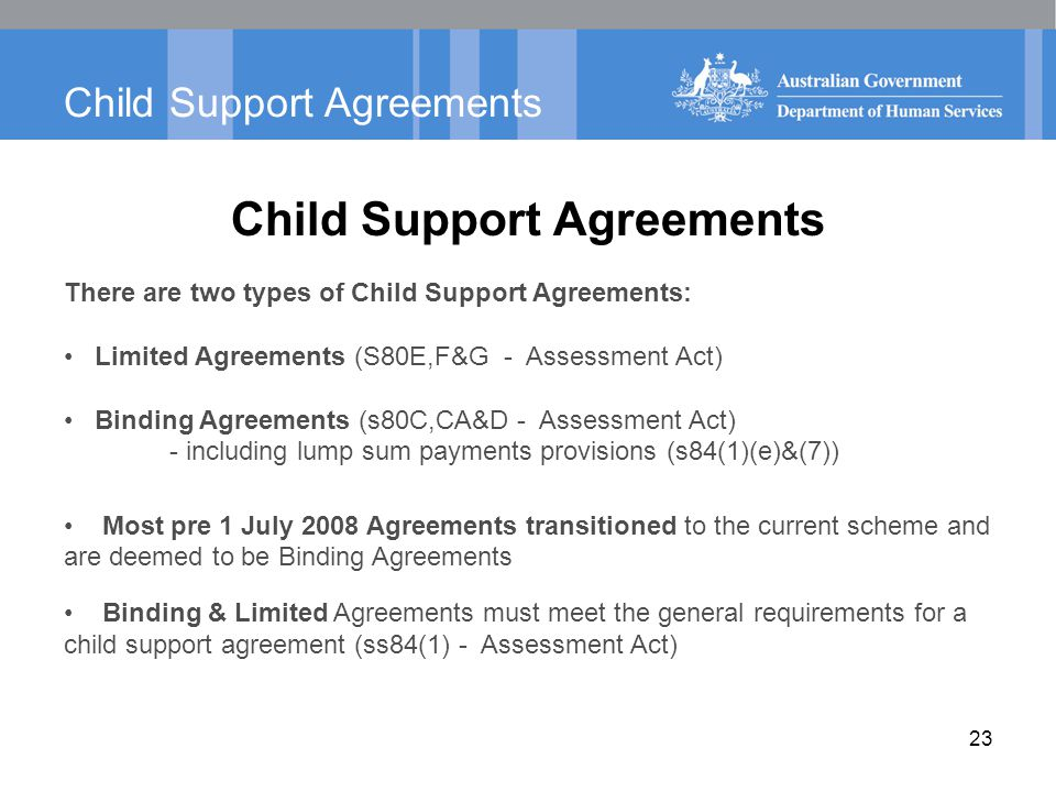 Child Support Agreements There are two types of Child Support Agreements: Limited Agreements (S80E,F&G - Assessment Act) Binding Agreements (s80C,CA&D - Assessment Act) - including lump sum payments provisions (s84(1)(e)&(7)) Most pre 1 July 2008 Agreements transitioned to the current scheme and are deemed to be Binding Agreements Binding & Limited Agreements must meet the general requirements for a child support agreement (ss84(1) - Assessment Act) 23