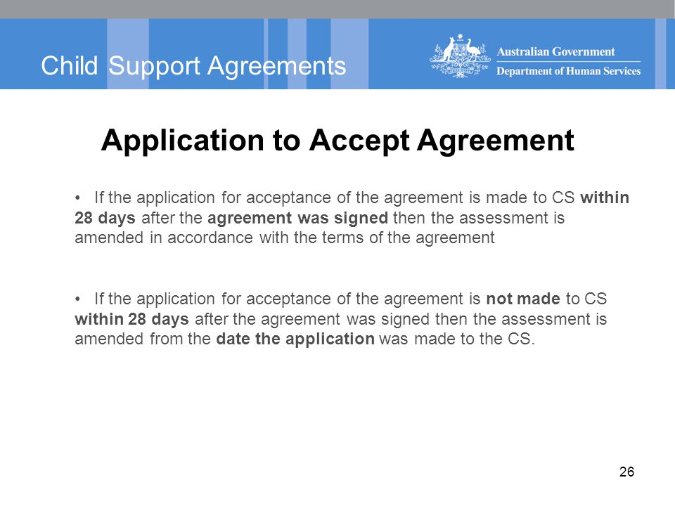 Child Support Agreements Application to Accept Agreement If the application for acceptance of the agreement is made to CS within 28 days after the agreement was signed then the assessment is amended in accordance with the terms of the agreement If the application for acceptance of the agreement is not made to CS within 28 days after the agreement was signed then the assessment is amended from the date the application was made to the CS.