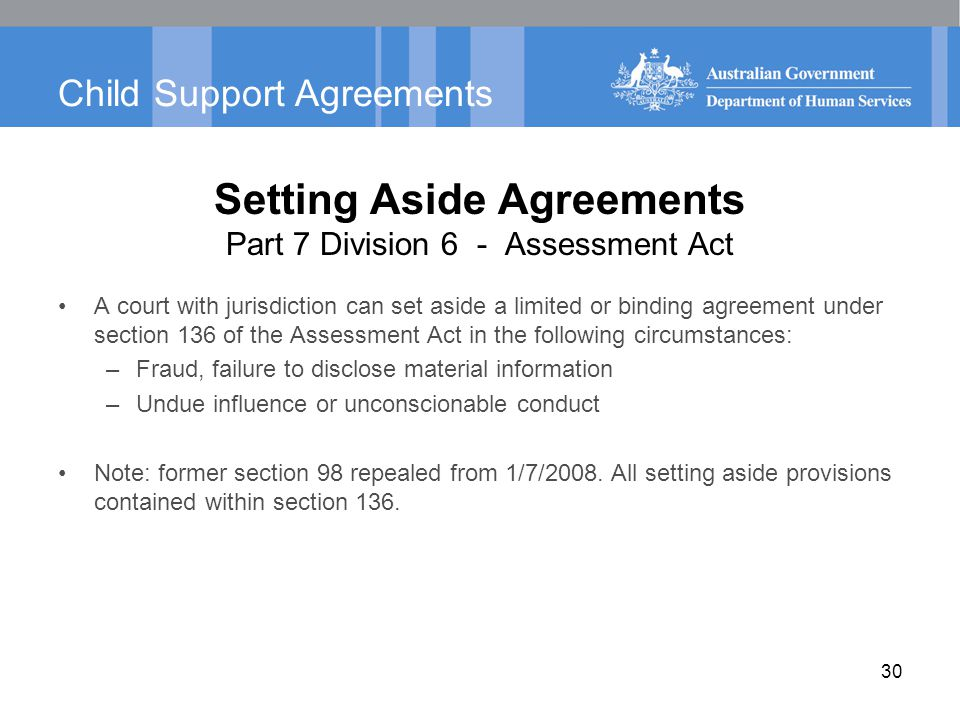 Child Support Agreements Setting Aside Agreements Part 7 Division 6 - Assessment Act A court with jurisdiction can set aside a limited or binding agre