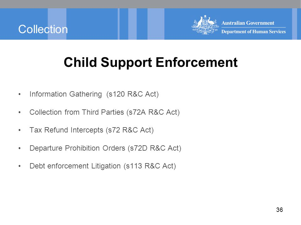 Collection Child Support Enforcement Information Gathering (s120 R&C Act) Collection from Third Parties (s72A R&C Act) Tax Refund Intercepts (s72 R&C Act) Departure Prohibition Orders (s72D R&C Act) Debt enforcement Litigation (s113 R&C Act) 36