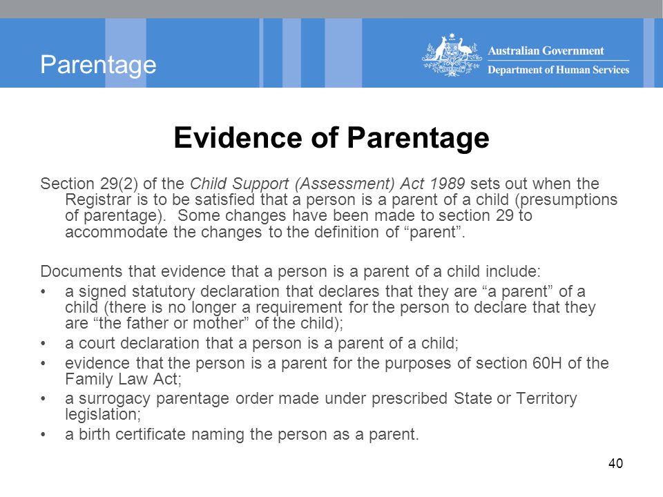 Parentage Evidence of Parentage Section 29(2) of the Child Support (Assessment) Act 1989 sets out when the Registrar is to be satisfied that a person is a parent of a child (presumptions of parentage).