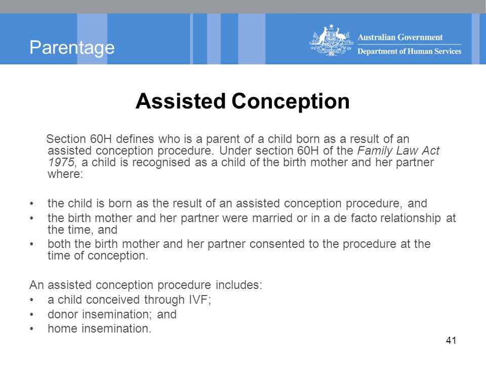 Parentage Assisted Conception Section 60H defines who is a parent of a child born as a result of an assisted conception procedure. Under section 60H o