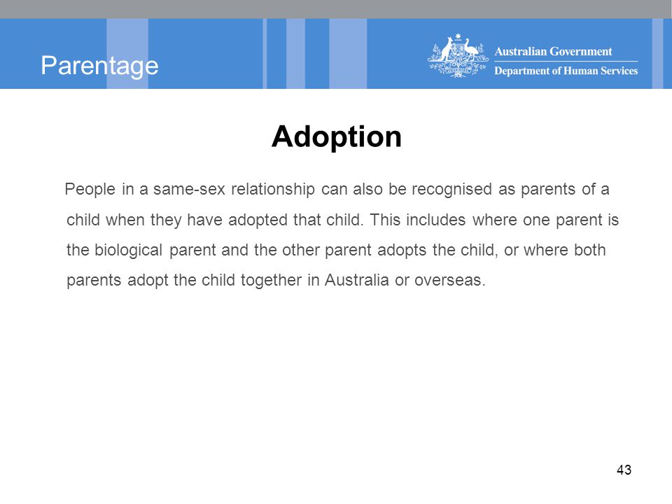 Parentage Adoption People in a same-sex relationship can also be recognised as parents of a child when they have adopted that child.