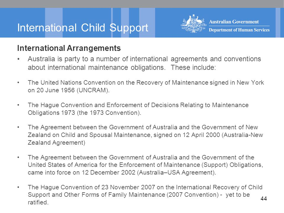 44 International Child Support International Arrangements Australia is party to a number of international agreements and conventions about internation