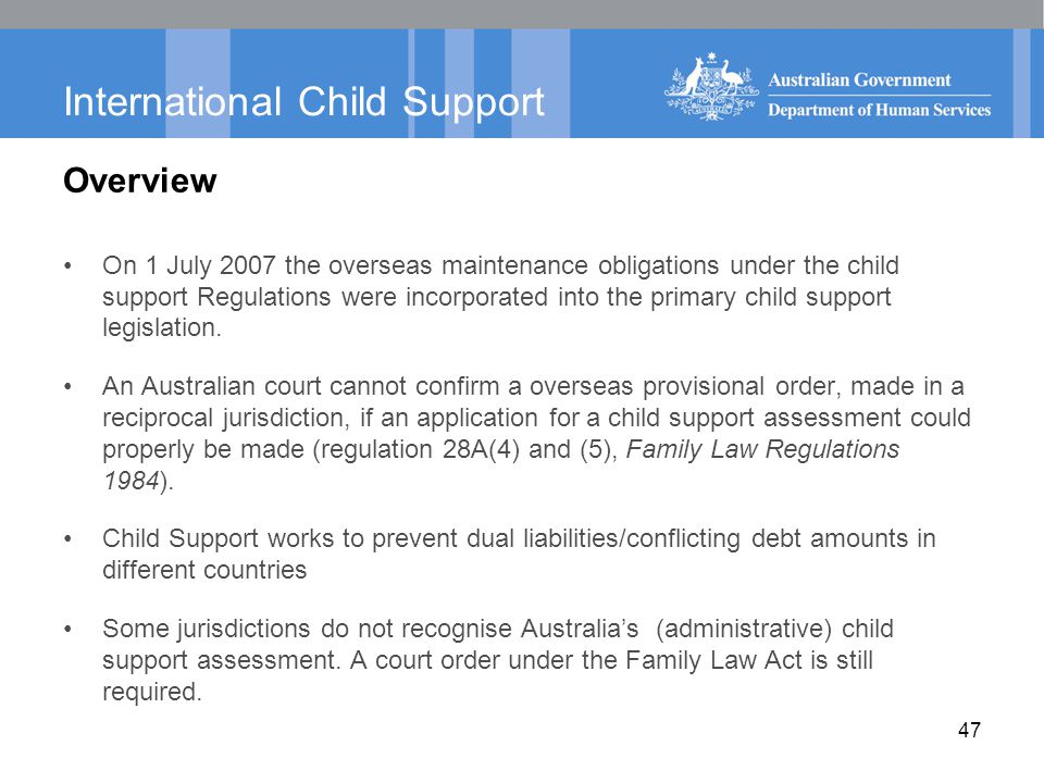 47 International Child Support Overview On 1 July 2007 the overseas maintenance obligations under the child support Regulations were incorporated into