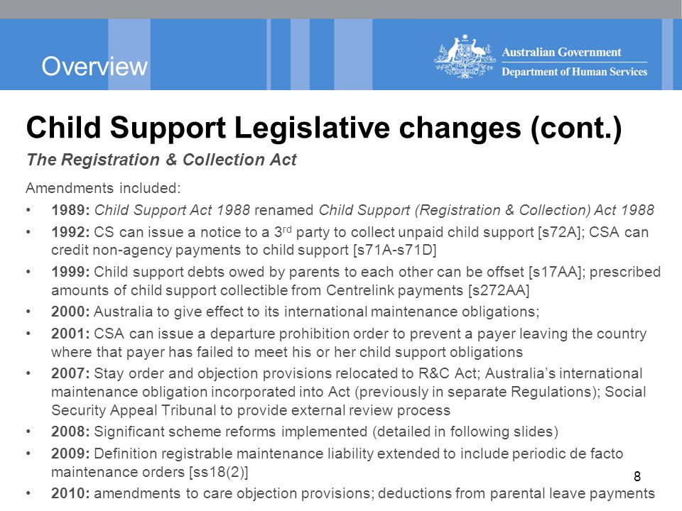 Overview Child Support Legislative changes (cont.) The Registration & Collection Act Amendments included: 1989: Child Support Act 1988 renamed Child Support (Registration & Collection) Act 1988 1992: CS can issue a notice to a 3 rd party to collect unpaid child support [s72A]; CSA can credit non-agency payments to child support [s71A-s71D] 1999: Child support debts owed by parents to each other can be offset [s17AA]; prescribed amounts of child support collectible from Centrelink payments [s272AA] 2000: Australia to give effect to its international maintenance obligations; 2001: CSA can issue a departure prohibition order to prevent a payer leaving the country where that payer has failed to meet his or her child support obligations 2007: Stay order and objection provisions relocated to R&C Act; Australia's international maintenance obligation incorporated into Act (previously in separate Regulations); Social Security Appeal Tribunal to provide external review process 2008: Significant scheme reforms implemented (detailed in following slides) 2009: Definition registrable maintenance liability extended to include periodic de facto maintenance orders [ss18(2)] 2010: amendments to care objection provisions; deductions from parental leave payments 8