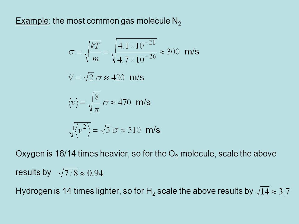 Example: the most common gas molecule N 2 Oxygen is 16/14 times heavier, so for the O 2 molecule, scale the above results by Hydrogen is 14 times ligh