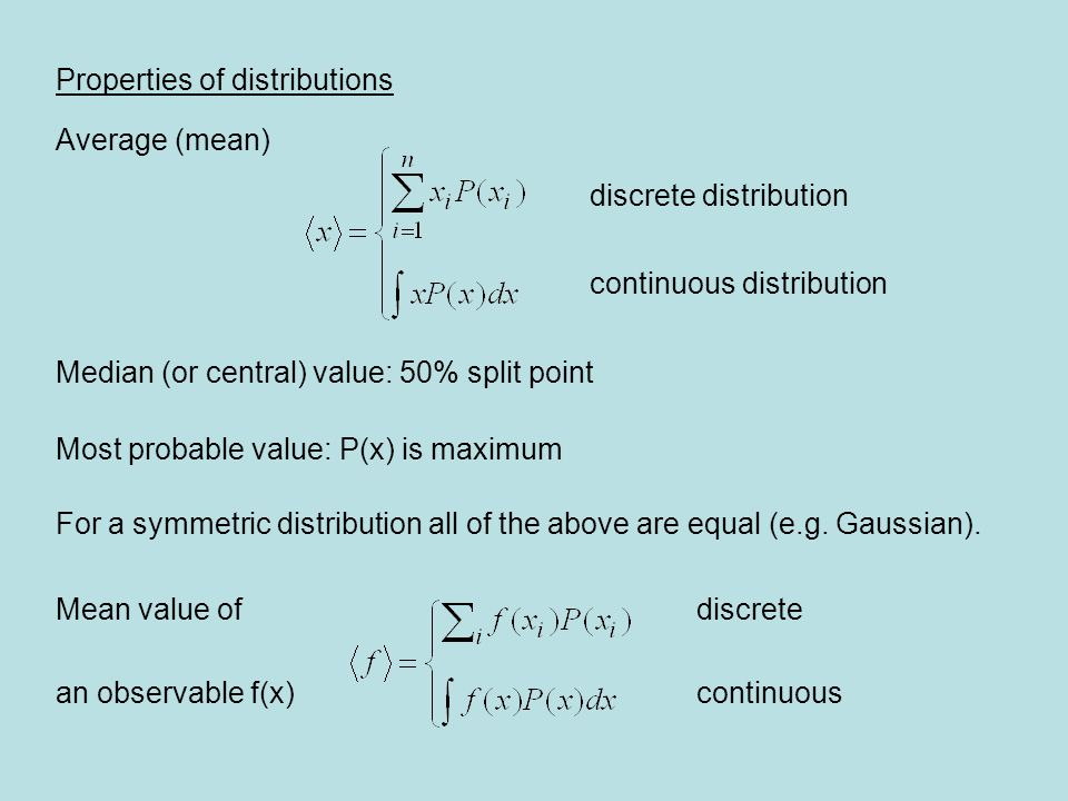 Properties of distributions Average (mean) discrete distribution continuous distribution Median (or central) value: 50% split point Most probable valu