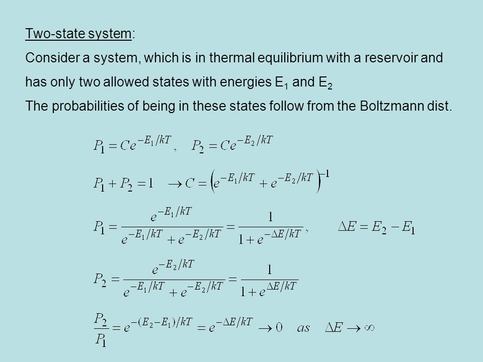 Two-state system: Consider a system, which is in thermal equilibrium with a reservoir and has only two allowed states with energies E 1 and E 2 The probabilities of being in these states follow from the Boltzmann dist.