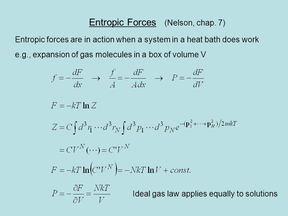 Entropic Forces (Nelson, chap. 7) Entropic forces are in action when a system in a heat bath does work e.g., expansion of gas molecules in a box of vo