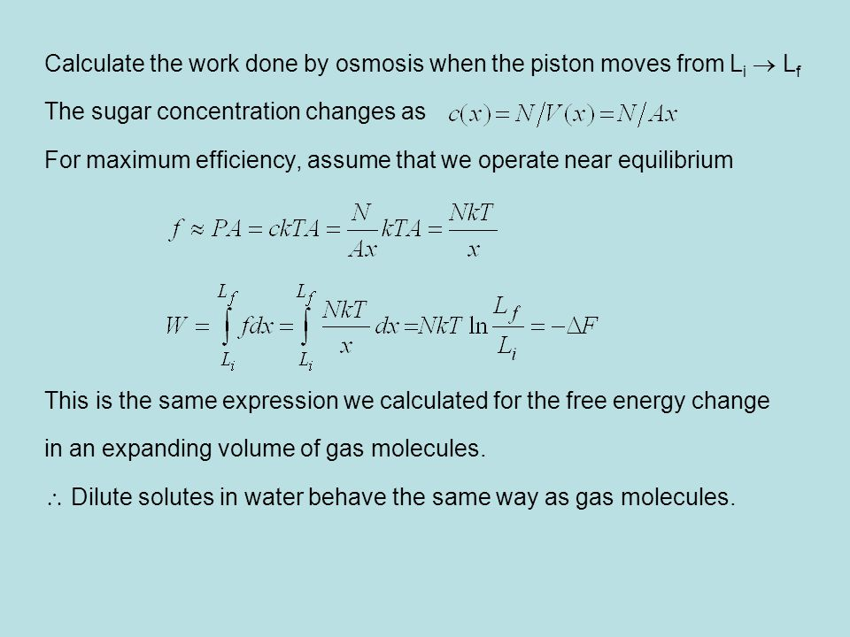Calculate the work done by osmosis when the piston moves from L i  L f The sugar concentration changes as For maximum efficiency, assume that we operate near equilibrium This is the same expression we calculated for the free energy change in an expanding volume of gas molecules.