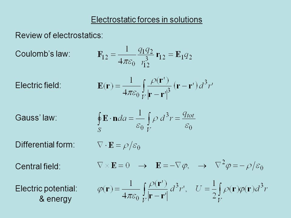 Electrostatic forces in solutions Review of electrostatics: Coulomb's law: Electric field: Gauss' law: Differential form: Central field: Electric potential: & energy
