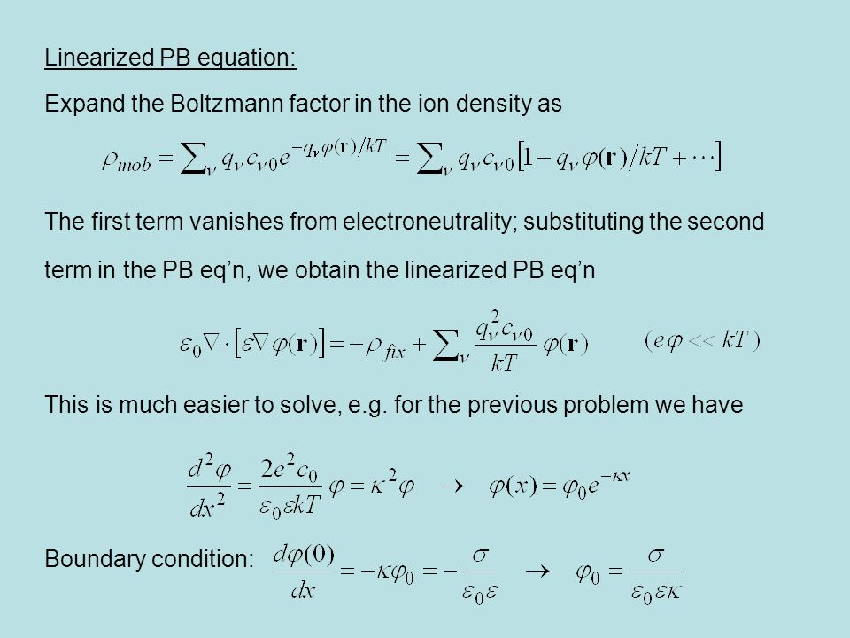 Linearized PB equation: Expand the Boltzmann factor in the ion density as The first term vanishes from electroneutrality; substituting the second term in the PB eq'n, we obtain the linearized PB eq'n This is much easier to solve, e.g.