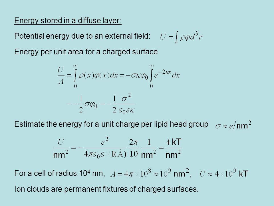 Energy stored in a diffuse layer: Potential energy due to an external field: Energy per unit area for a charged surface Estimate the energy for a unit charge per lipid head group For a cell of radius 10 4 nm, Ion clouds are permanent fixtures of charged surfaces.