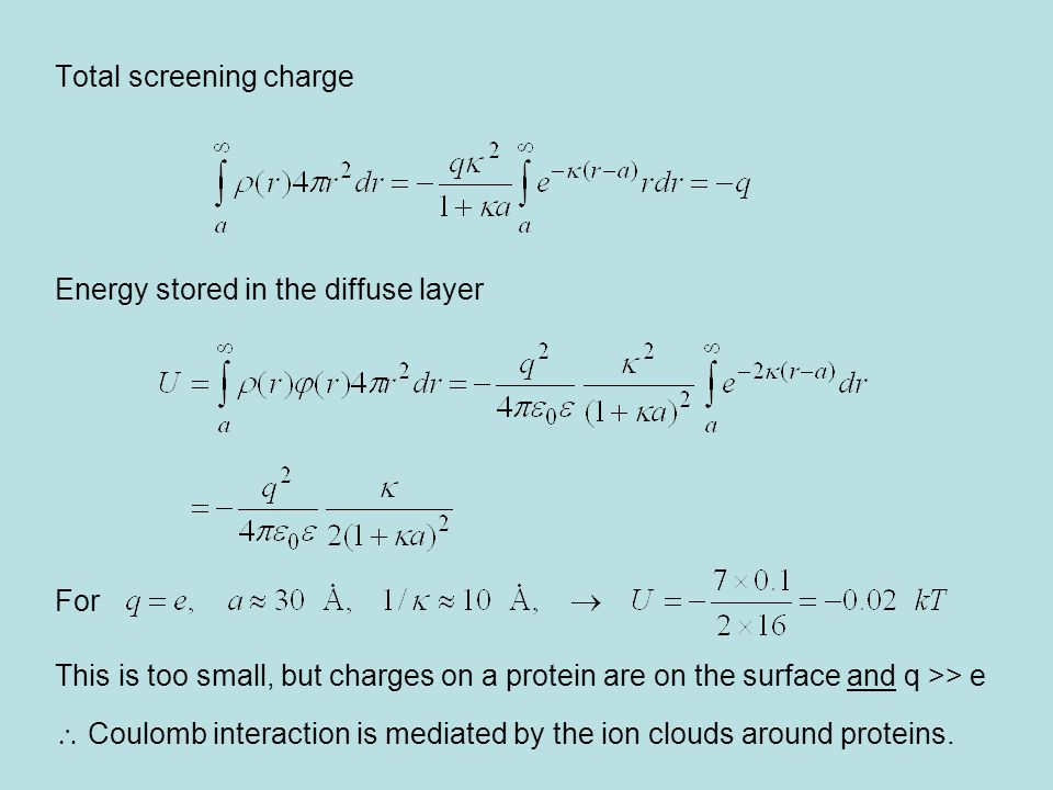 Total screening charge Energy stored in the diffuse layer For This is too small, but charges on a protein are on the surface and q >> e  Coulomb interaction is mediated by the ion clouds around proteins.