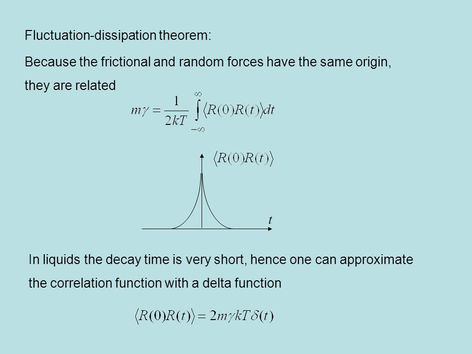Fluctuation-dissipation theorem: Because the frictional and random forces have the same origin, they are related In liquids the decay time is very short, hence one can approximate the correlation function with a delta function t