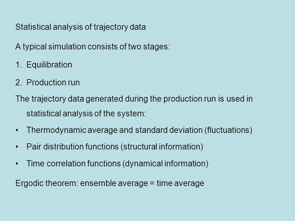 Statistical analysis of trajectory data A typical simulation consists of two stages: 1.Equilibration 2.Production run The trajectory data generated during the production run is used in statistical analysis of the system: Thermodynamic average and standard deviation (fluctuations) Pair distribution functions (structural information) Time correlation functions (dynamical information) Ergodic theorem: ensemble average = time average