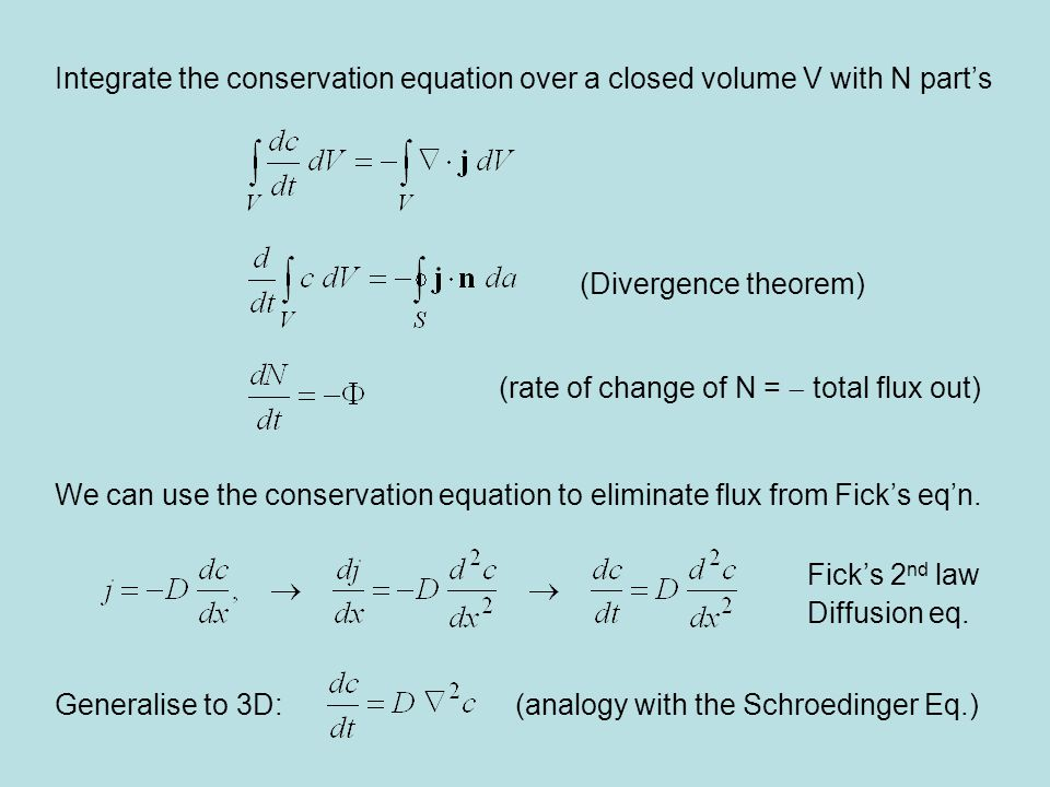 Integrate the conservation equation over a closed volume V with N part's (Divergence theorem) (rate of change of N =  total flux out) We can use the conservation equation to eliminate flux from Fick's eq'n.