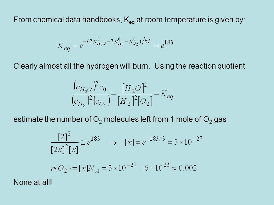 From chemical data handbooks, K eq at room temperature is given by: Clearly almost all the hydrogen will burn. Using the reaction quotient estimate th