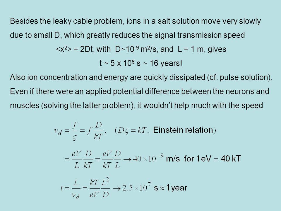 Besides the leaky cable problem, ions in a salt solution move very slowly due to small D, which greatly reduces the signal transmission speed = 2Dt, with D~10 -9 m 2 /s, and L = 1 m, gives t ~ 5 x 10 8 s ~ 16 years.