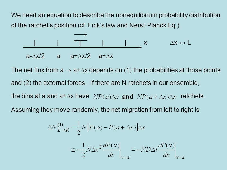 Next consider the flux due to an external force, Drift velocity due to this force: The number of ratchets moving from left to right: Adding the two contributions and dividing by  t, we obtain for the flux Steady state: flux is constant, and from continuity eq.