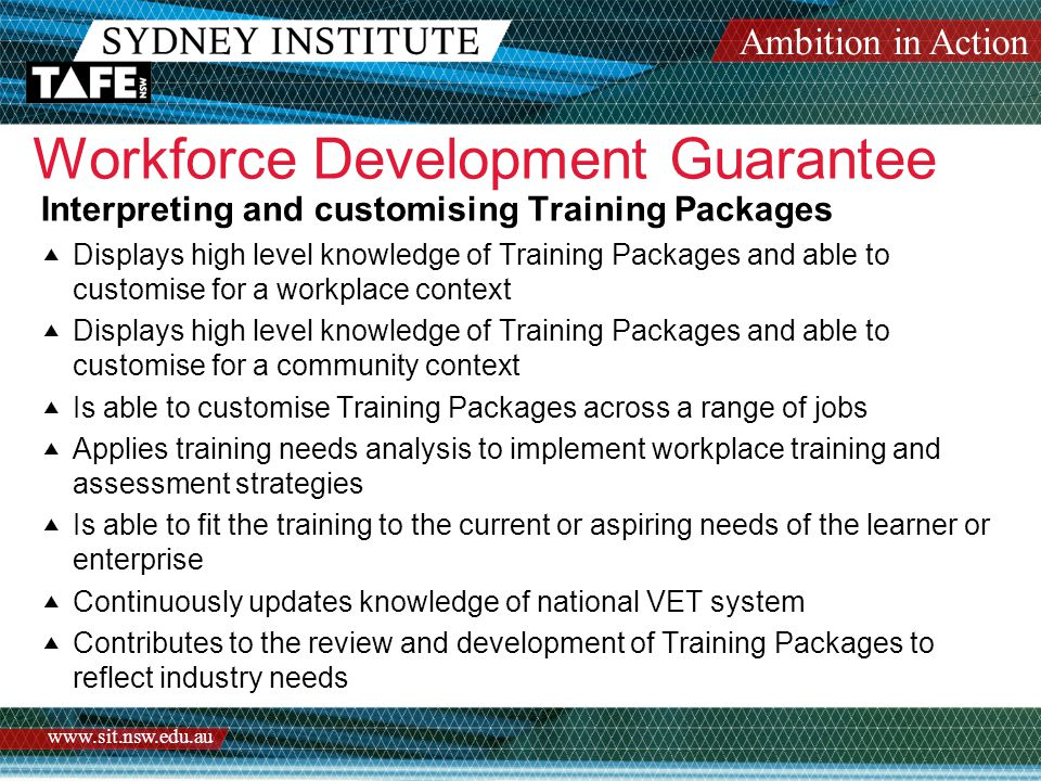 Ambition in Action www.sit.nsw.edu.au Workforce Development Guarantee Delivering workforce development services to enterprises  Understands workforce developments concepts  Actively participates in a collaborative team to develop and deliver a range of customised workforce development services  Builds and manages client relationships  Displays awareness of factors affecting enterprise/business outcomes  Builds customised solutions  Thinks across disciplines  Builds networks and shares knowledge  Displays high level flexible training and assessment skills  Continuously updates technical currency