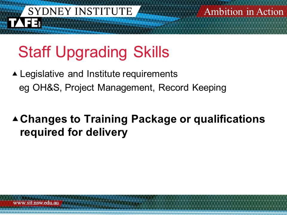 Ambition in Action www.sit.nsw.edu.au Staff Upgrading Skills  Legislative and Institute requirements eg OH&S, Project Management, Record Keeping  Changes to Training Package or qualifications required for delivery