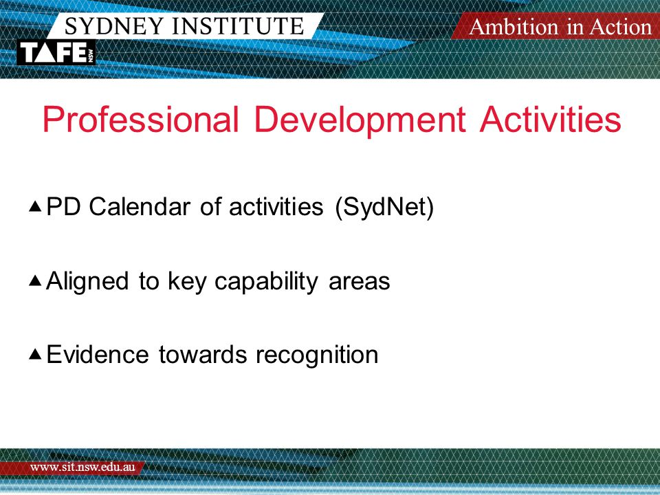 Ambition in Action www.sit.nsw.edu.au Professional Development Activities  PD Calendar of activities (SydNet)  Aligned to key capability areas  Evidence towards recognition