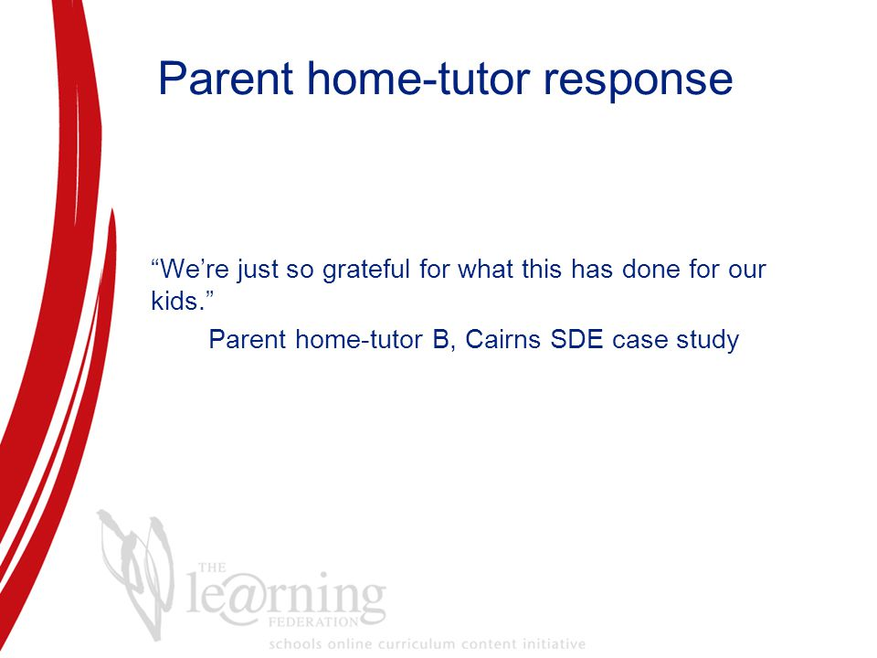 Parent home-tutor response We're just so grateful for what this has done for our kids. Parent home-tutor B, Cairns SDE case study