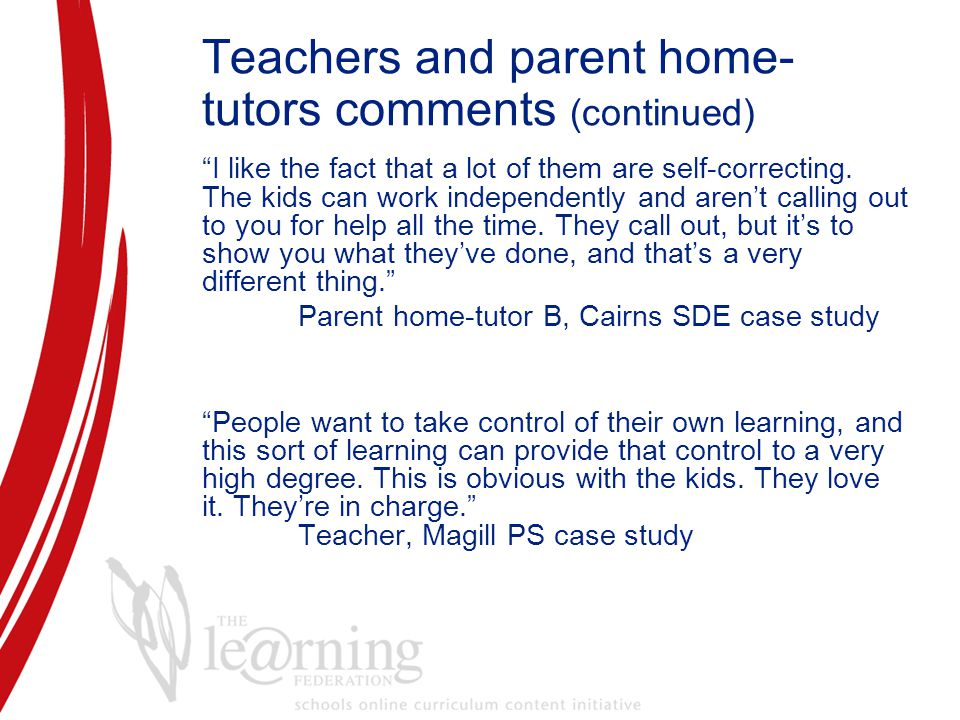 Teachers and parent home- tutors comments (continued) I like the fact that a lot of them are self-correcting.