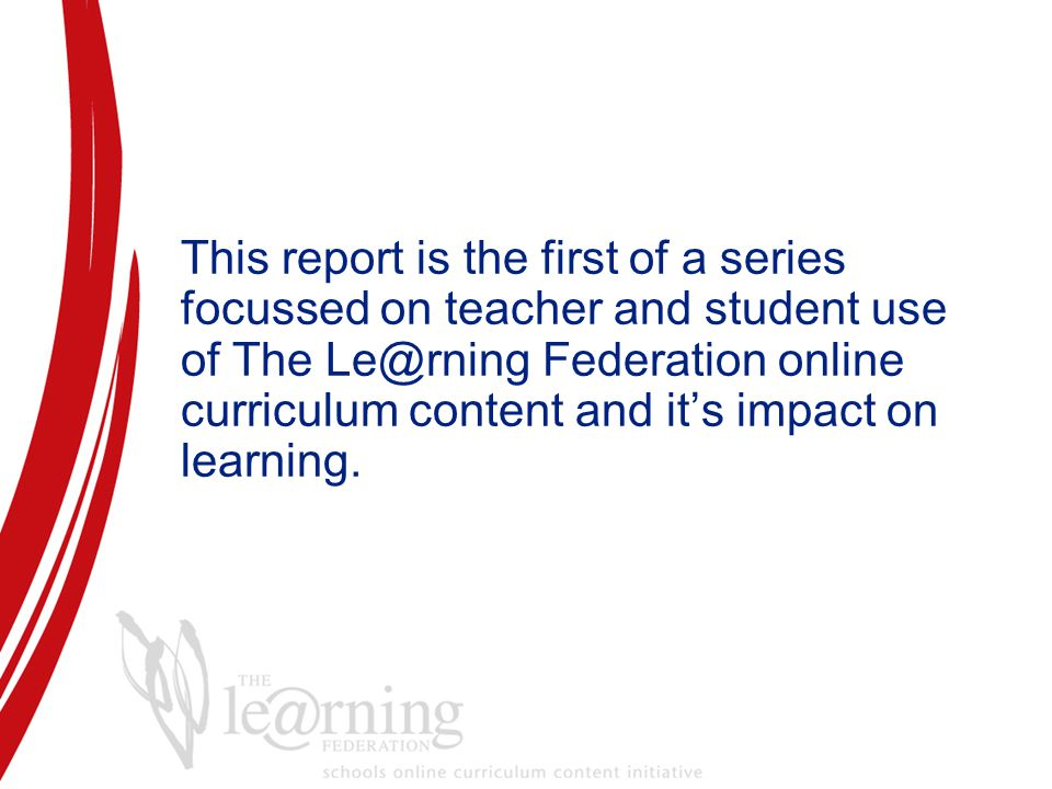 This report is the first of a series focussed on teacher and student use of The Le@rning Federation online curriculum content and it's impact on learning.