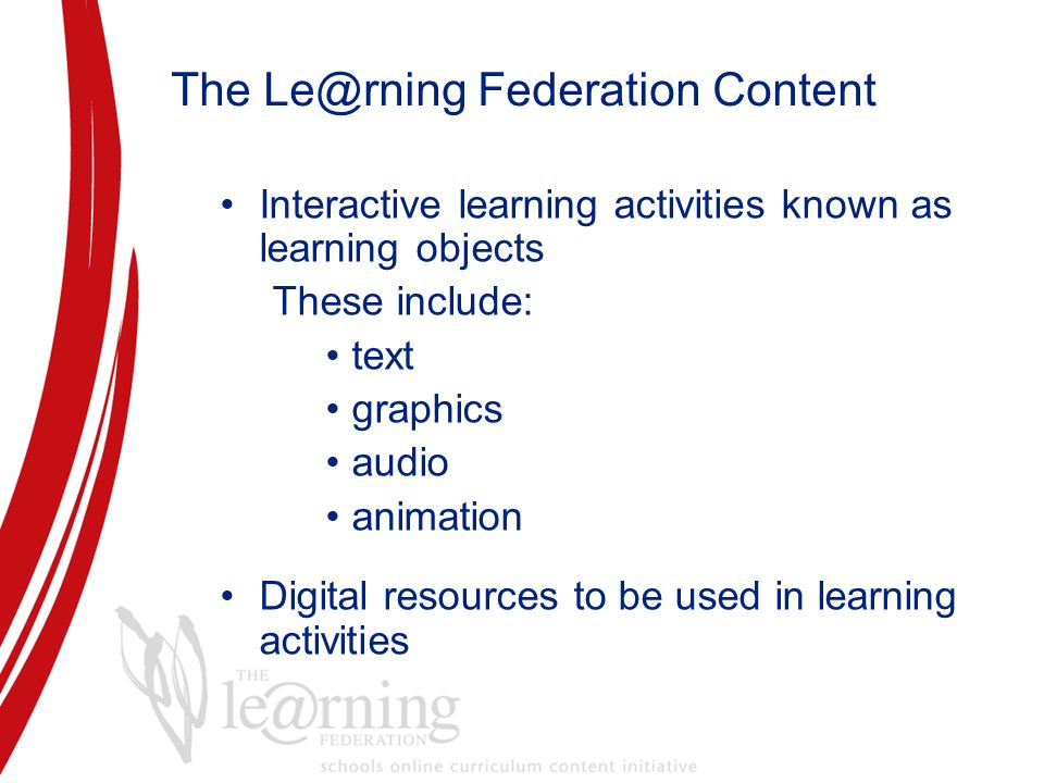 The Le@rning Federation Content Interactive learning activities known as learning objects These include: text graphics audio animation Digital resources to be used in learning activities