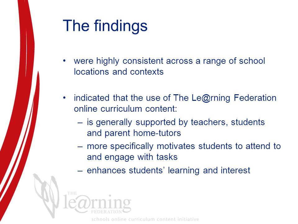 The findings were highly consistent across a range of school locations and contexts indicated that the use of The Le@rning Federation online curriculum content: –is generally supported by teachers, students and parent home-tutors –more specifically motivates students to attend to and engage with tasks –enhances students' learning and interest