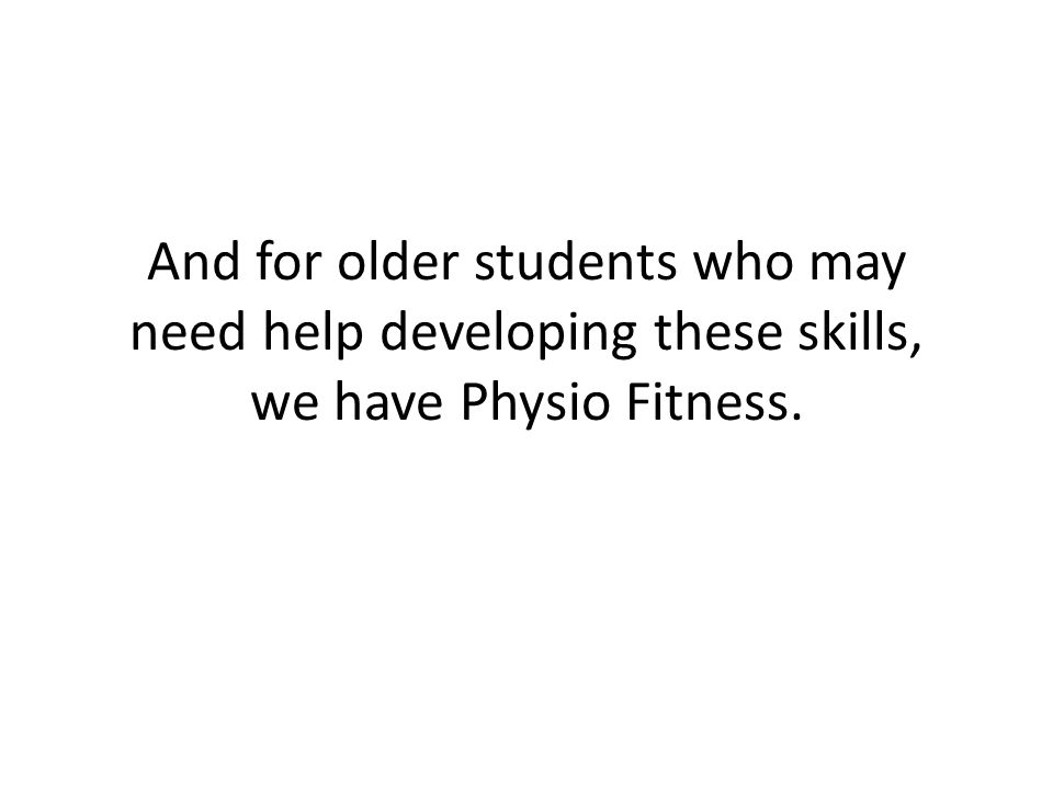And for older students who may need help developing these skills, we have Physio Fitness.