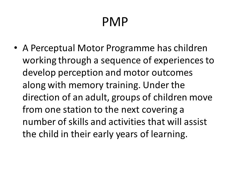PMP A Perceptual Motor Programme has children working through a sequence of experiences to develop perception and motor outcomes along with memory training.