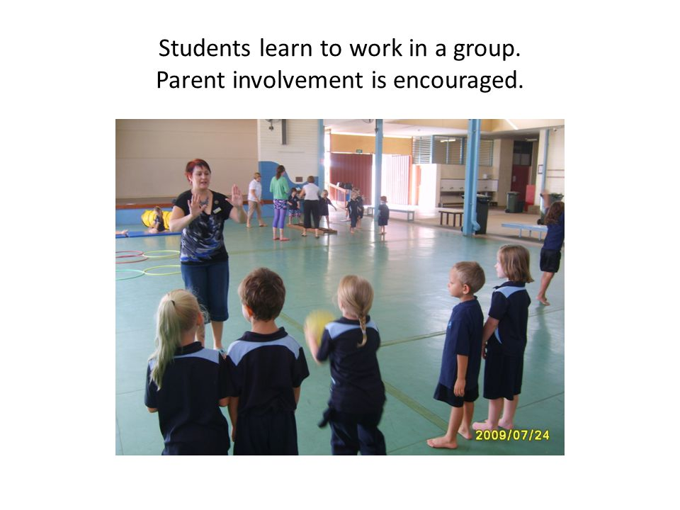 Students learn to work in a group. Parent involvement is encouraged.