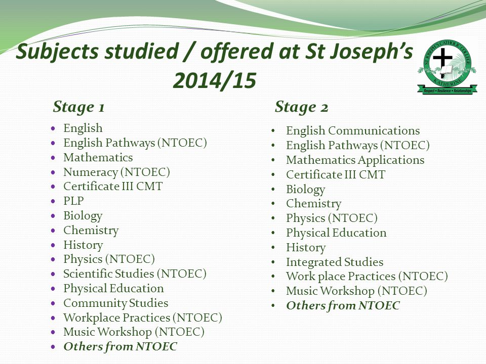 Subjects studied / offered at St Joseph's 2014/15 English English Pathways (NTOEC) Mathematics Numeracy (NTOEC) Certificate III CMT PLP Biology Chemistry History Physics (NTOEC) Scientific Studies (NTOEC) Physical Education Community Studies Workplace Practices (NTOEC) Music Workshop (NTOEC) Others from NTOEC Stage 1Stage 2 English Communications English Pathways (NTOEC) Mathematics Applications Certificate III CMT Biology Chemistry Physics (NTOEC) Physical Education History Integrated Studies Work place Practices (NTOEC) Music Workshop (NTOEC) Others from NTOEC