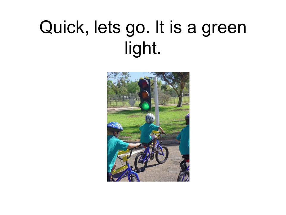 Quick, lets go. It is a green light.