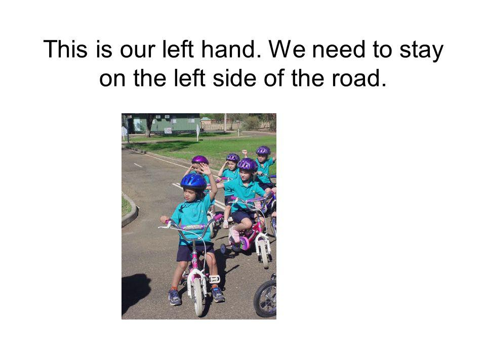This is our left hand. We need to stay on the left side of the road.