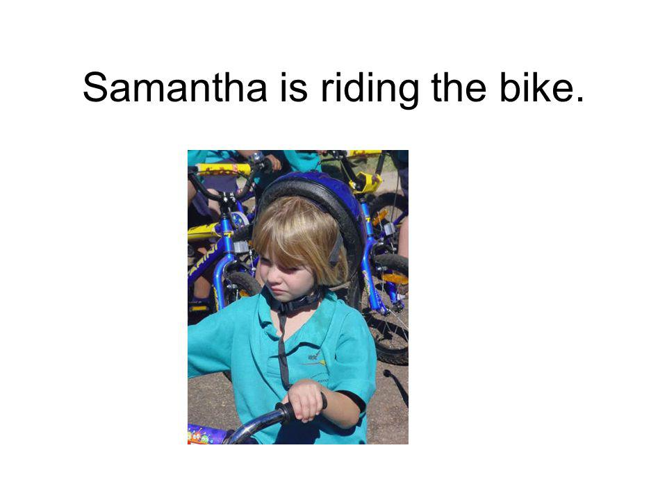 Samantha is riding the bike.
