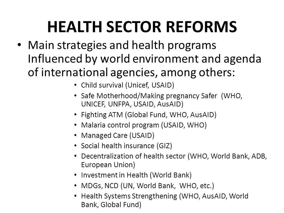 HEALTH SECTOR REFORMS Main strategies and health programs Influenced by world environment and agenda of international agencies, among others: Child survival (Unicef, USAID) Safe Motherhood/Making pregnancy Safer (WHO, UNICEF, UNFPA, USAID, AusAID) Fighting ATM (Global Fund, WHO, AusAID) Malaria control program (USAID, WHO) Managed Care (USAID) Social health insurance (GIZ) Decentralization of health sector (WHO, World Bank, ADB, European Union) Investment in Health (World Bank) MDGs, NCD (UN, World Bank, WHO, etc.) Health Systems Strengthening (WHO, AusAID, World Bank, Global Fund)