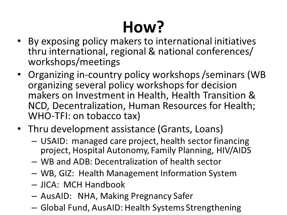How? By exposing policy makers to international initiatives thru international, regional & national conferences/ workshops/meetings Organizing in-coun