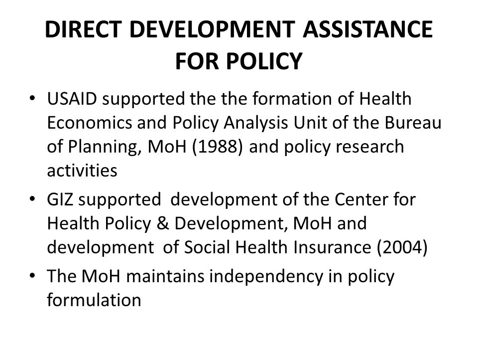 DIRECT DEVELOPMENT ASSISTANCE FOR POLICY USAID supported the the formation of Health Economics and Policy Analysis Unit of the Bureau of Planning, MoH (1988) and policy research activities GIZ supported development of the Center for Health Policy & Development, MoH and development of Social Health Insurance (2004) The MoH maintains independency in policy formulation