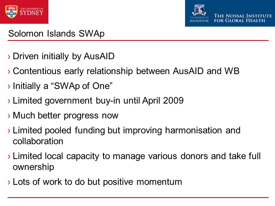 Solomon Islands SWAp ›Driven initially by AusAID ›Contentious early relationship between AusAID and WB ›Initially a SWAp of One ›Limited government buy-in until April 2009 ›Much better progress now ›Limited pooled funding but improving harmonisation and collaboration ›Limited local capacity to manage various donors and take full ownership ›Lots of work to do but positive momentum
