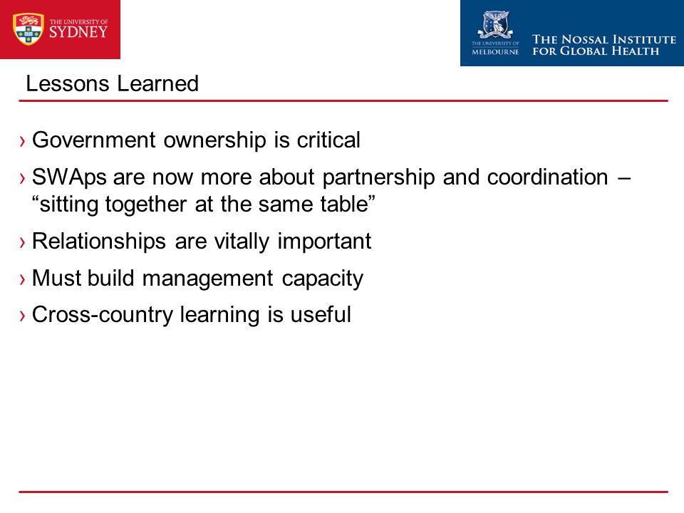 Lessons Learned ›Government ownership is critical ›SWAps are now more about partnership and coordination – sitting together at the same table ›Relationships are vitally important ›Must build management capacity ›Cross-country learning is useful