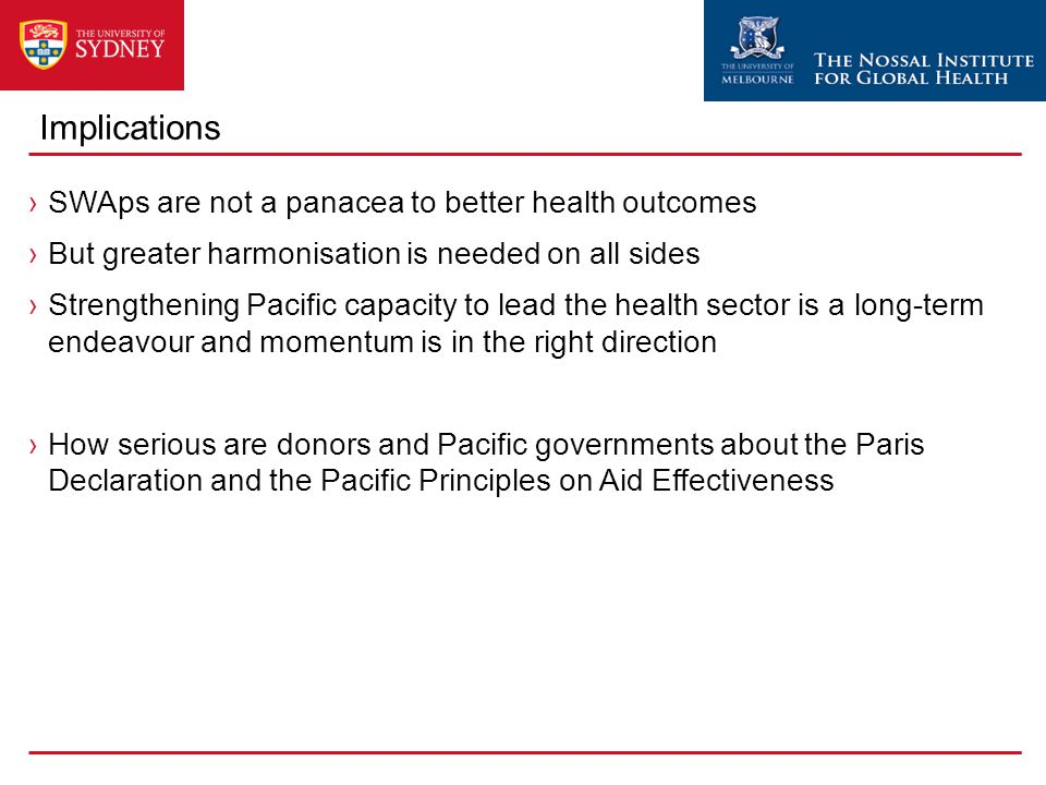 Implications ›SWAps are not a panacea to better health outcomes ›But greater harmonisation is needed on all sides ›Strengthening Pacific capacity to lead the health sector is a long-term endeavour and momentum is in the right direction ›How serious are donors and Pacific governments about the Paris Declaration and the Pacific Principles on Aid Effectiveness