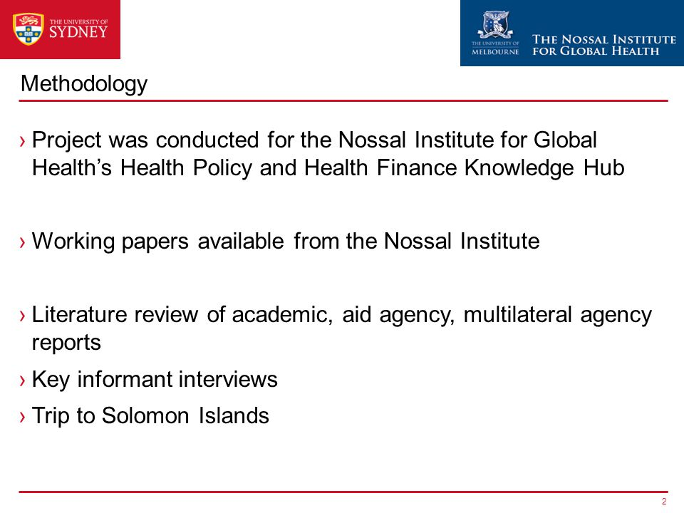 Methodology ›Project was conducted for the Nossal Institute for Global Health's Health Policy and Health Finance Knowledge Hub ›Working papers available from the Nossal Institute ›Literature review of academic, aid agency, multilateral agency reports ›Key informant interviews ›Trip to Solomon Islands 2